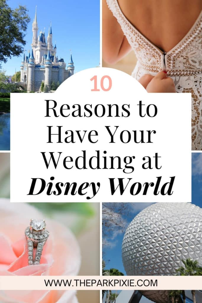 """Grid of 4 photos with text at the center. Text reads """"10 Reasons to Have Your Wedding at Disney World."""" Photos L-R clockwise: Cinderella's castle at Magic Kingdom, closeup of a person zipping up a bridal gown, the iconic Epcot ball, and closeup of a diamond engagement ring sitting in a pink rose."""