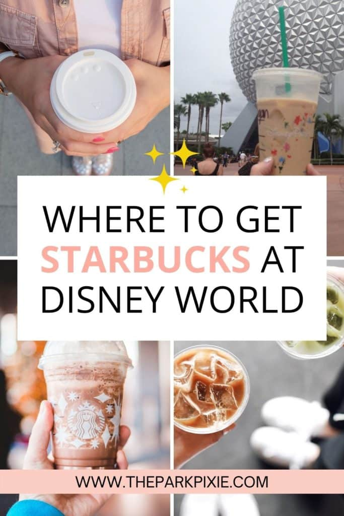 """Grid of 4 photos, from L-R clockwise: top-down photo of a person holding a hot coffee cup, photo of a person holding an iced coffee from Starbucks in front of the Epcot ball, top-down photo of iced coffee drinks, and closeup of a Starbucks frappucino. Text in the middle reads """"Where to Get Starbucks at Disney World."""""""